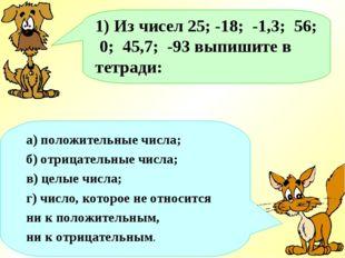 1) Из чисел 25; -18; -1,3; 56; 0; 45,7; -93 выпишите в тетради: а) положитель