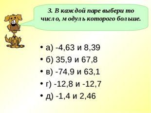 3. В каждой паре выбери то число, модуль которого больше. а) -4,63 и 8,39 б)
