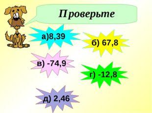 Проверьте а)8,39 в) -74,9 г) -12,8 б) 67,8 д) 2,46