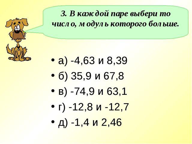 3. В каждой паре выбери то число, модуль которого больше. а) -4,63 и 8,39 б)...