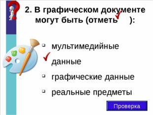 2. В графическом документе могут быть (отметь ): Проверка мультимедийные данн
