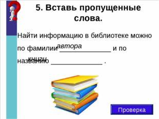 5. Вставь пропущенные слова. Проверка Найти информацию в библиотеке можно по