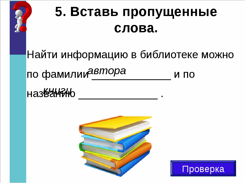 5. Вставь пропущенные слова. Проверка Найти информацию в библиотеке можно по...