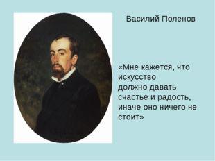 Василий Поленов «Мне кажется, что искусство должно давать счастье и радость,