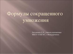 Формулы сокращенного умножения Евтушенко Е.Н., учитель математики МБОУ ООШ №7