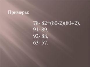 Примеры: 78· 82=(80-2)(80+2), 91· 89, 92· 88, 63· 57.