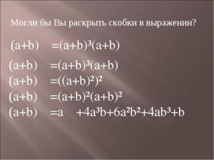 Могли бы Вы раскрыть скобки в выражении? (a+b)=(a+b)³(a+b) (a+b)=(a+b)³(a+b