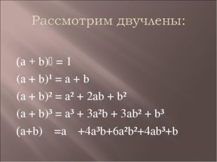 (а + b)⁰ = 1 (a + b)¹ = a + b (a + b)² = a² + 2ab + b² (a + b)³ = a³ + 3a²b +