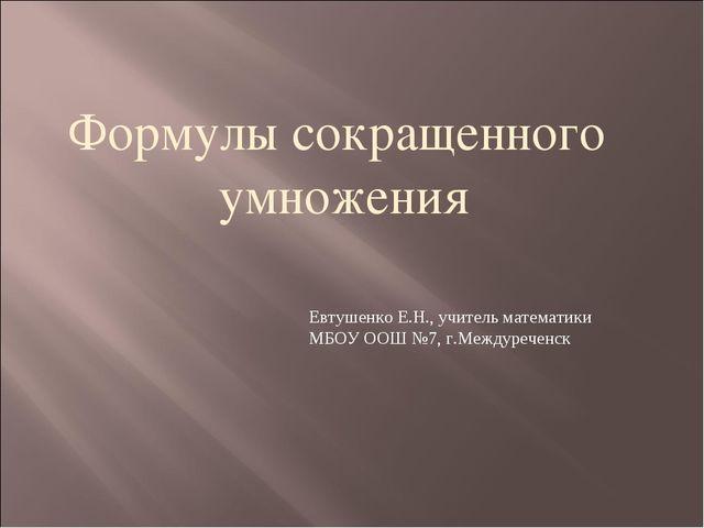 Формулы сокращенного умножения Евтушенко Е.Н., учитель математики МБОУ ООШ №7...
