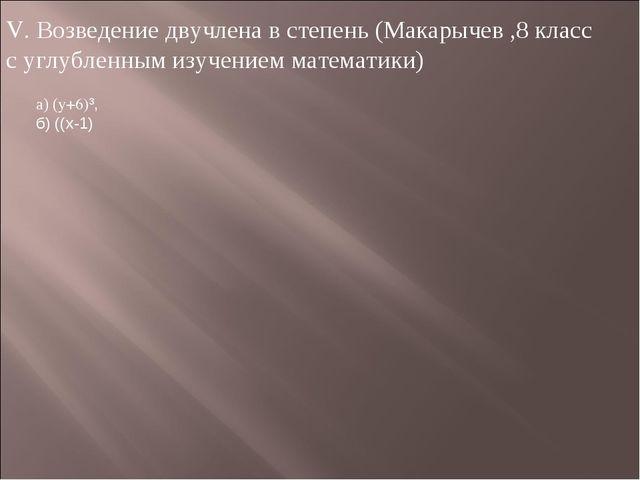 V. Возведение двучлена в степень (Макарычев ,8 класс с углубленным изучением...