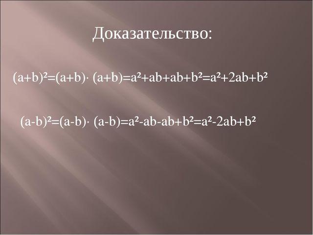 Доказательство: (a+b)²=(a+b)· (a+b)=a²+ab+ab+b²=a²+2ab+b² (a-b)²=(a-b)· (a-b)...