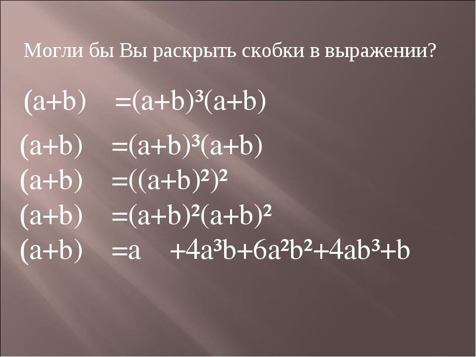 Могли бы Вы раскрыть скобки в выражении? (a+b)=(a+b)³(a+b) (a+b)=(a+b)³(a+b...