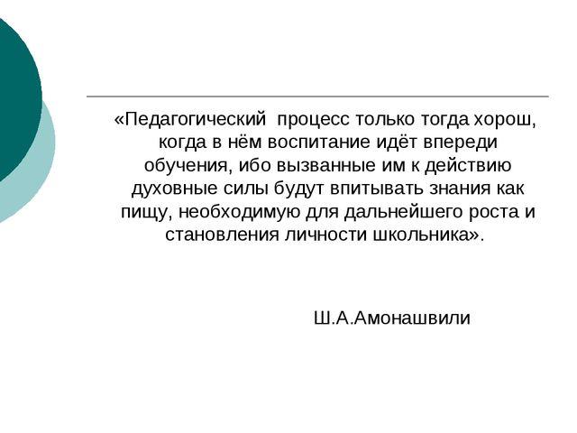 «Педагогический процесс только тогда хорош, когда в нём воспитание идёт впер...