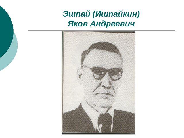 Эшпай (Ишпайкин) Яков Андреевич