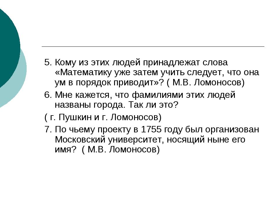 5. Кому из этих людей принадлежат слова «Математику уже затем учить следует,...
