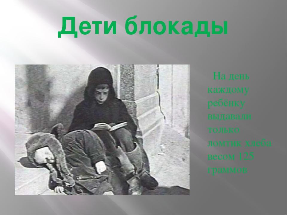 Дети блокады На день каждому ребёнку выдавали только ломтик хлеба весом 125 г...