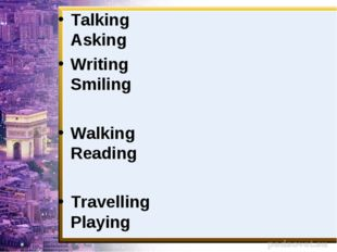 Talking Asking Writing Smiling Walking Reading Travelling Playing Running Going