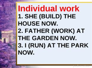 1. SHE (BUILD) THE HOUSE NOW. 2. FATHER (WORK) AT THE GARDEN NOW. 3. I (RUN)