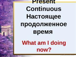 Present Continuous Настоящее продолженное время What am I doing now?