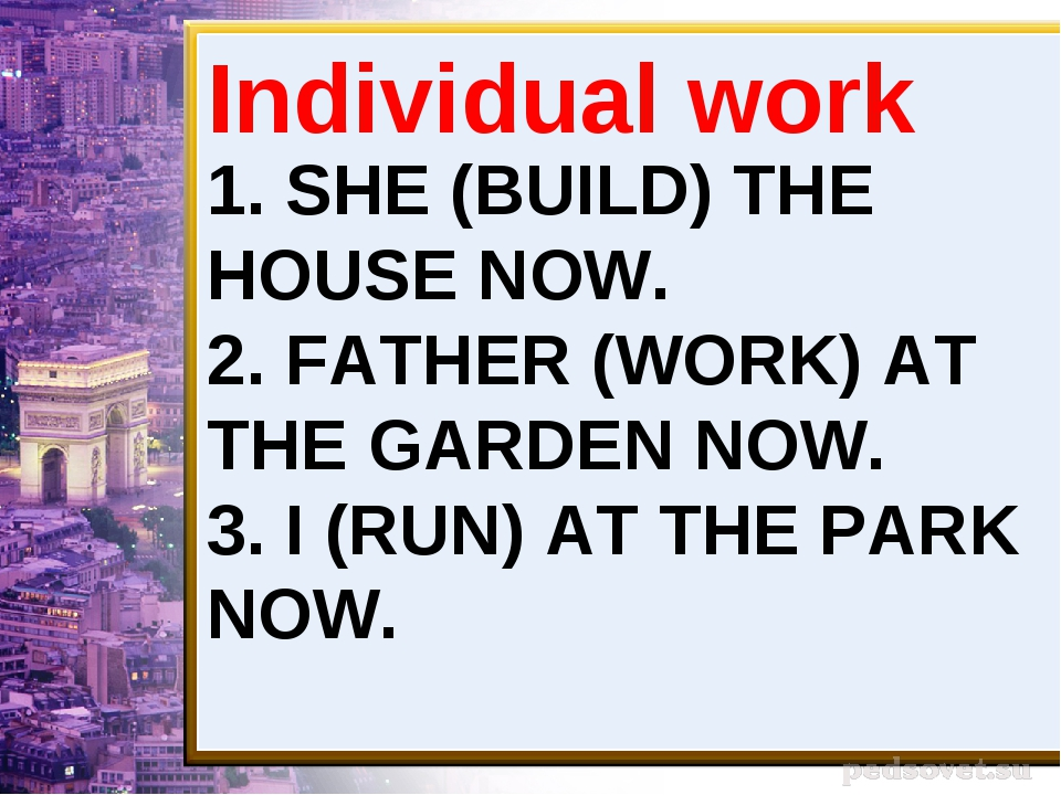 1. SHE (BUILD) THE HOUSE NOW. 2. FATHER (WORK) AT THE GARDEN NOW. 3. I (RUN)...