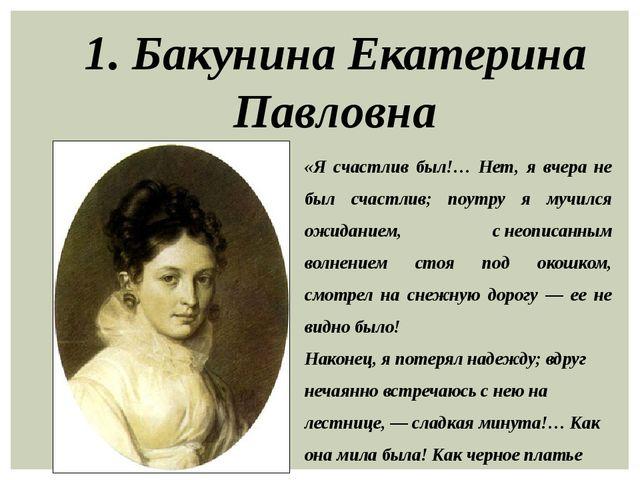 1. Бакунина Екатерина Павловна «Я счастлив был!… Нет, я вчера не был счастлив...