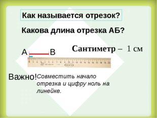 Сантиметр – 1 см Какова длина отрезка АБ? Как называется отрезок? А В Важно!