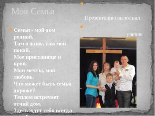 Моя Семья Семья - мой дом родной, Там я живу, там мой покой. Мое пристанище