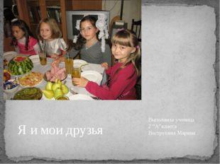 """Выполнила ученица 2 """"А""""класса Вострухина Марина Я и мои друзья"""