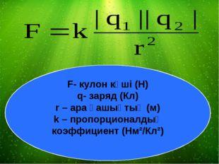 F- кулон күші (Н) q- заряд (Кл) r – ара қашықтық (м) k – пропорционалдық коэф