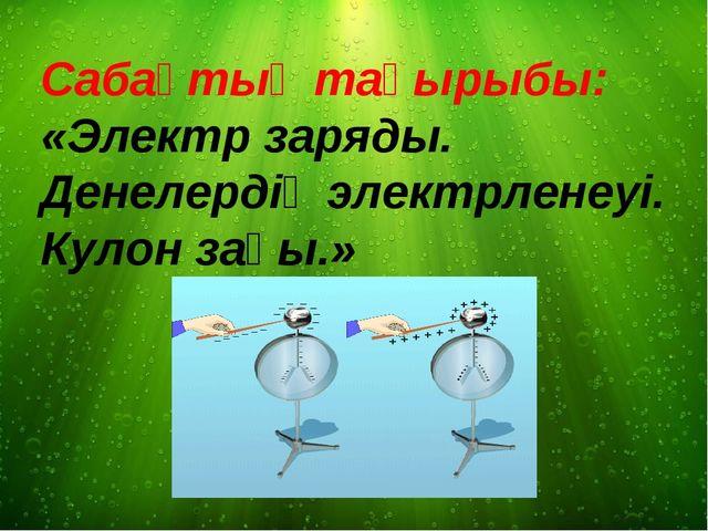 Сабақтың тақырыбы: «Электр заряды. Денелердің электрленеуі. Кулон заңы.»