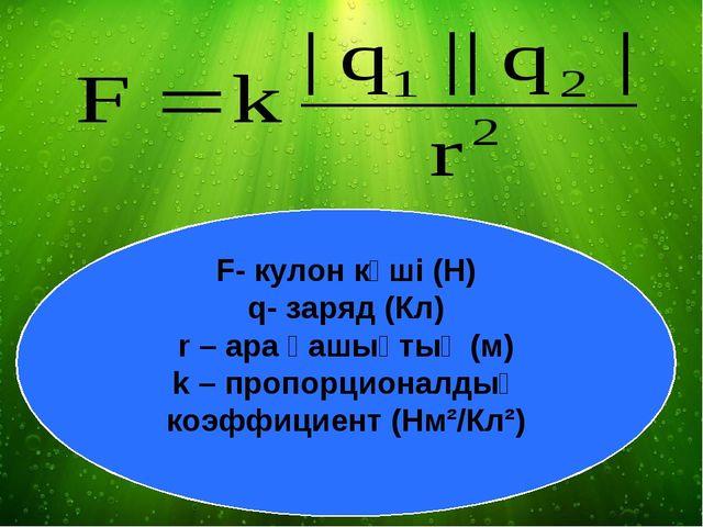 F- кулон күші (Н) q- заряд (Кл) r – ара қашықтық (м) k – пропорционалдық коэф...