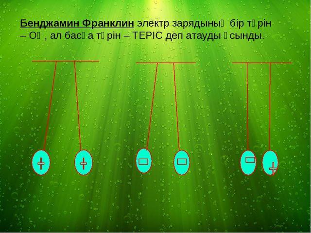 Бенджамин Франклин электр зарядының бір түрін – ОҢ, ал басқа түрін – ТЕРІС де...