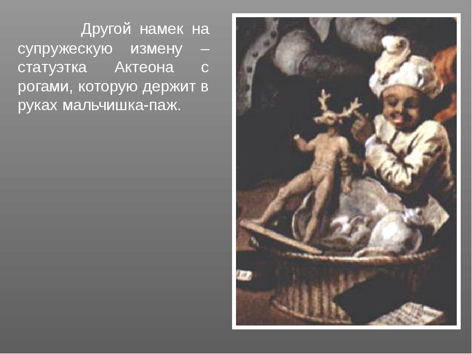 Другой намек на супружескую измену – статуэтка Актеона с рогами, которую дер...