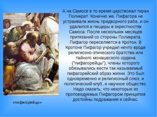 А на Самосе в то время царствовал тиран Поликрат. Конечно же, Пифагора не уст