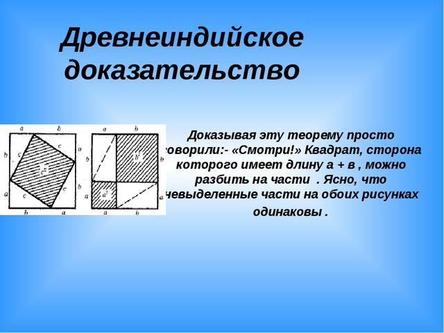 Древнеиндийское доказательство Доказывая эту теорему просто говорили:- «Смотр...