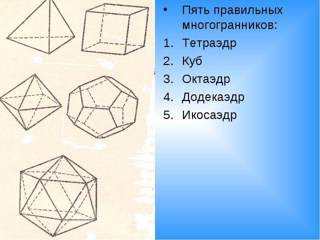 Пять правильных многогранников: Тетраэдр Куб Октаэдр Додекаэдр Икосаэдр