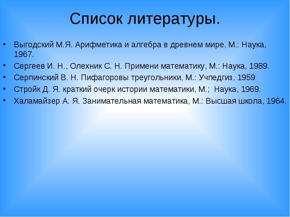 Список литературы. Выгодский М.Я. Арифметика и алгебра в древнем мире, М.: На...