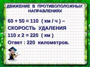 ДВИЖЕНИЕ В ПРОТИВОПОЛОЖНЫХ НАПРАВЛЕНИЯХ 60 + 50 = 110 ( км / ч ) – СКОРОСТЬ У