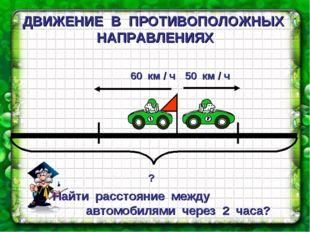 ДВИЖЕНИЕ В ПРОТИВОПОЛОЖНЫХ НАПРАВЛЕНИЯХ Найти расстояние между автомобилями ч