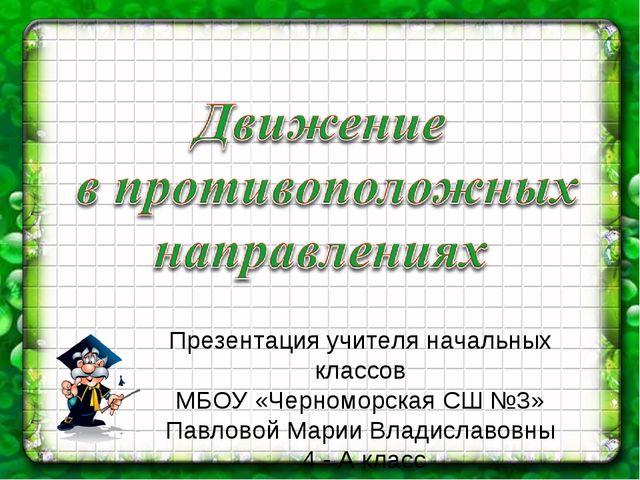Презентация учителя начальных классов МБОУ «Черноморская СШ №3» Павловой Мари...
