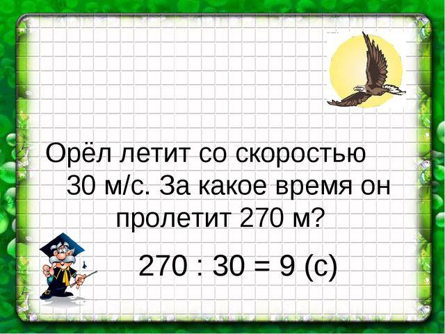 Орёл летит со скоростью 30 м/с. За какое время он пролетит 270 м? 270 : 30 =...
