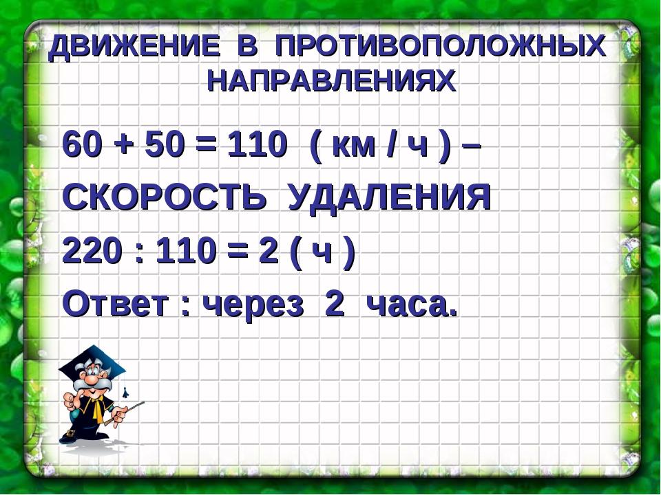 ДВИЖЕНИЕ В ПРОТИВОПОЛОЖНЫХ НАПРАВЛЕНИЯХ 60 + 50 = 110 ( км / ч ) – СКОРОСТЬ У...