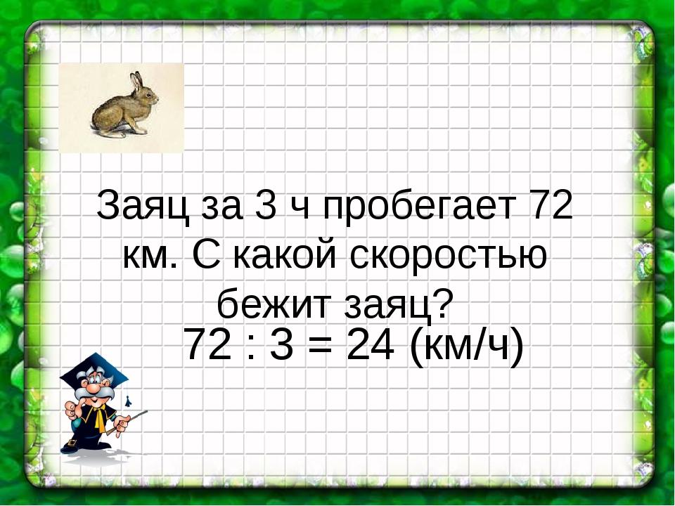 Заяц за 3 ч пробегает 72 км. С какой скоростью бежит заяц? 72 : 3 = 24 (км/ч)