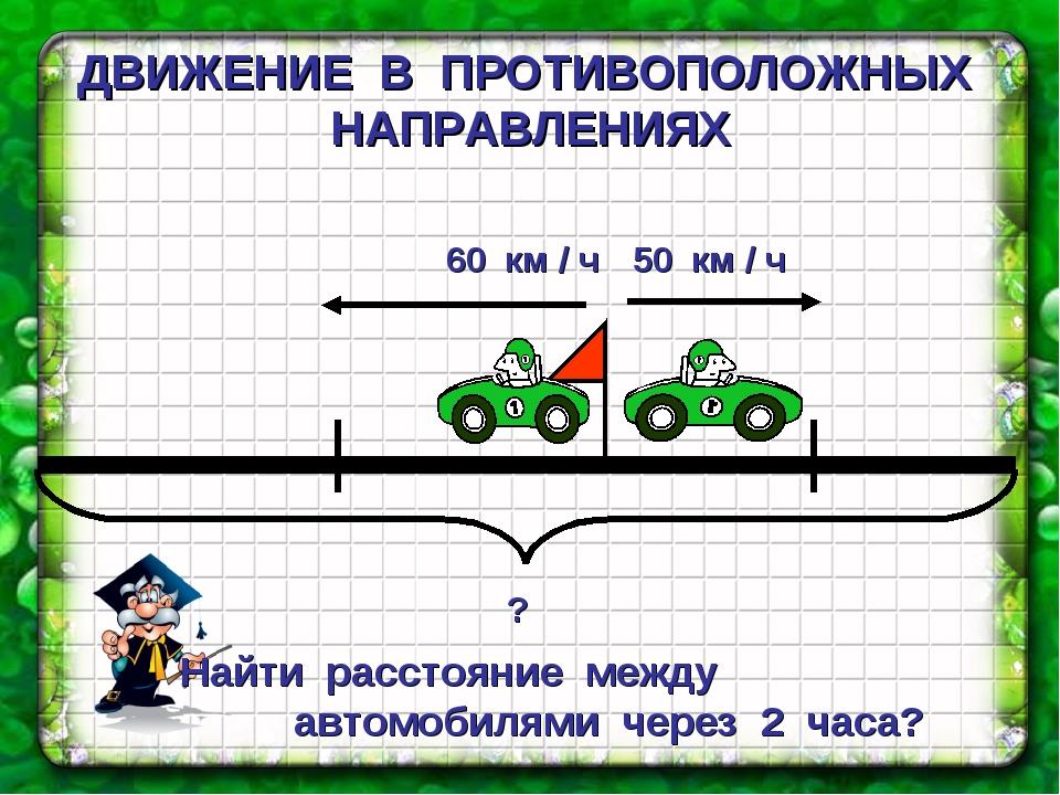 ДВИЖЕНИЕ В ПРОТИВОПОЛОЖНЫХ НАПРАВЛЕНИЯХ Найти расстояние между автомобилями ч...