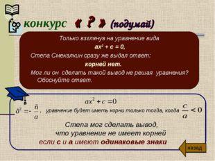 конкурс « ? » (подумай) Только взглянув на уравнение вида ах² + с = 0, Степа