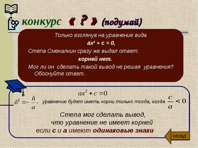 конкурс « ? » (подумай) Только взглянув на уравнение вида ах² + с = 0, Степа...