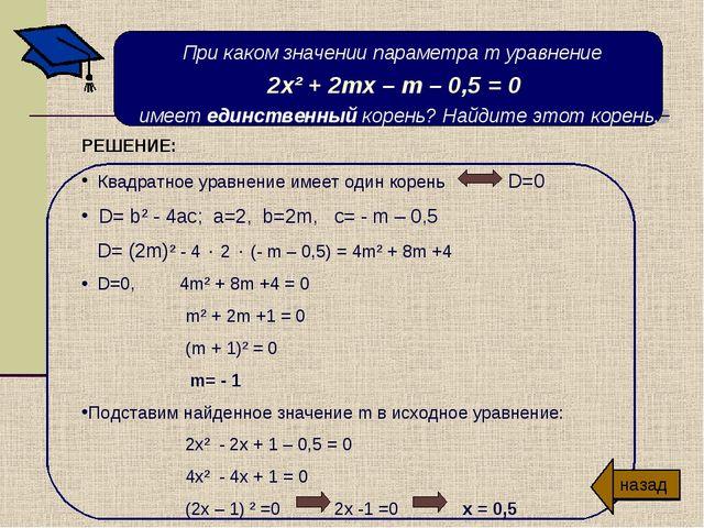 При каком значении параметра т уравнение 2х² + 2тх – т – 0,5 = 0 имеет единст...
