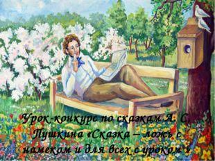 Урок-конкурс по сказкам А. С. Пушкина «Сказка – ложь с намеком и для всех с у