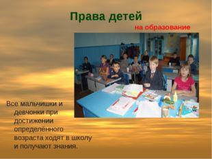 Права детей на образование Все мальчишки и девчонки при достижении определённ