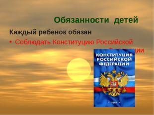 Обязанности детей Каждый ребенок обязан Соблюдать Конституцию Российской Фед